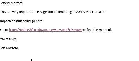 An email including the text: Jeffery Morford This is a very important message about something in 20/FA MATH-110-09. Important stuff could go here. Go to https://online.hfcc.edu/course/view.php?id=34680 to find the material. Yours truly, Jeff Morford